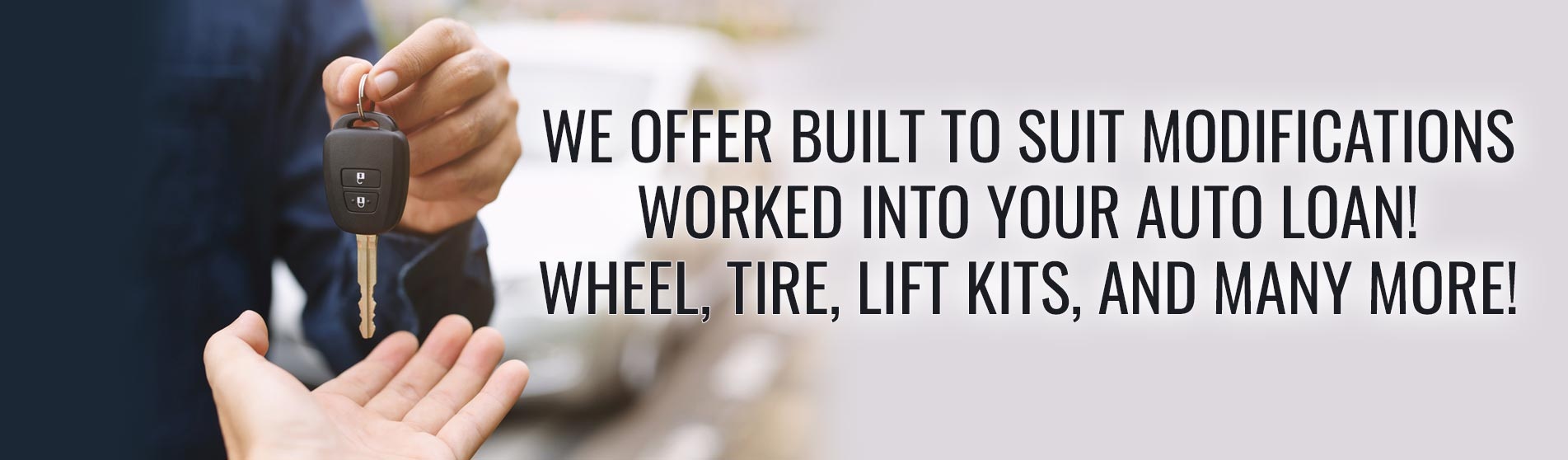 We offer built to suit modifications worked into your auto loan! Wheel, tire, lift kits, and many more!